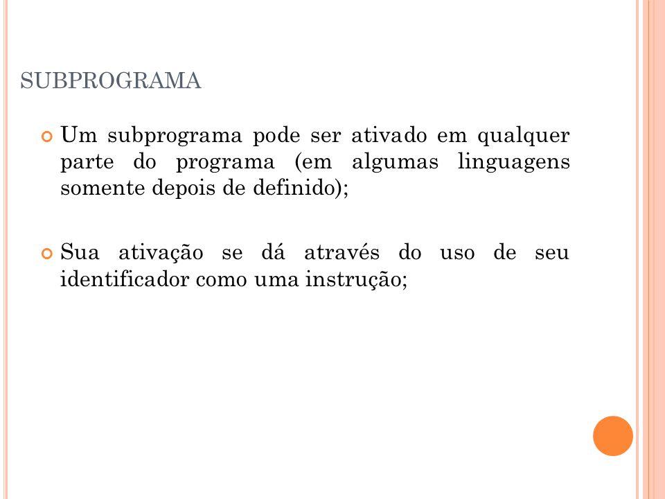 SUBPROGRAMA Um subprograma pode ser ativado em qualquer parte do programa (em algumas linguagens somente depois de definido); Sua ativação se dá através do uso de seu identificador como uma instrução;