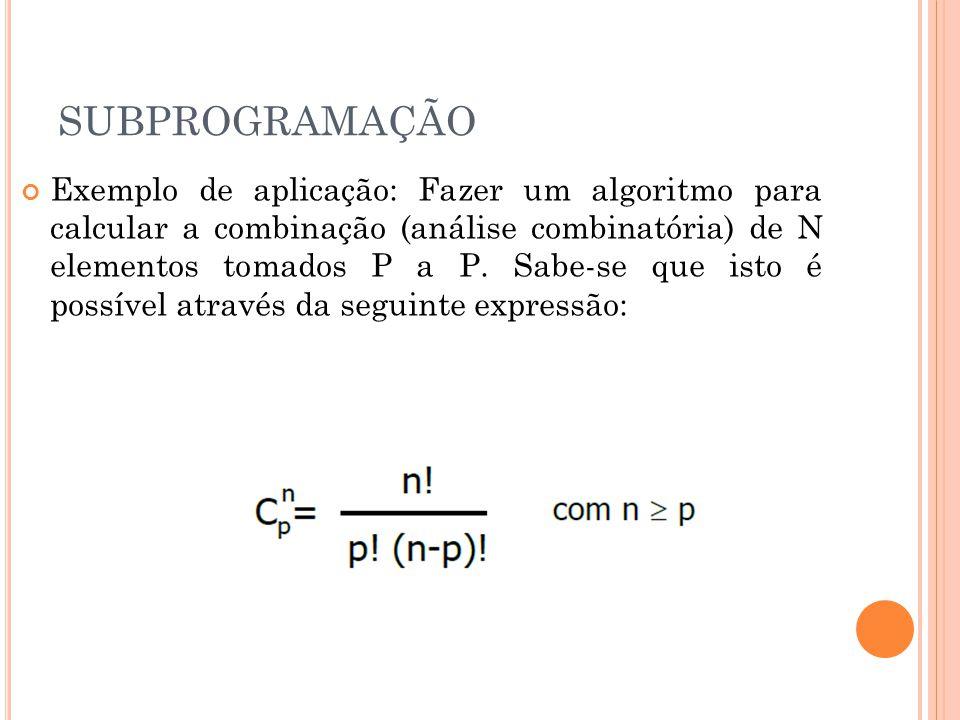 SUBPROGRAMAÇÃO Exemplo de aplicação: Fazer um algoritmo para calcular a combinação (análise combinatória) de N elementos tomados P a P.