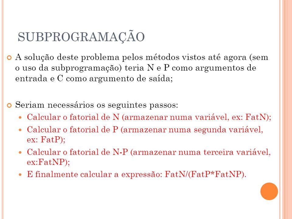 SUBPROGRAMAÇÃO A solução deste problema pelos métodos vistos até agora (sem o uso da subprogramação) teria N e P como argumentos de entrada e C como argumento de saída; Seriam necessários os seguintes passos:  Calcular o fatorial de N (armazenar numa variável, ex: FatN);  Calcular o fatorial de P (armazenar numa segunda variável, ex: FatP);  Calcular o fatorial de N-P (armazenar numa terceira variável, ex:FatNP);  E finalmente calcular a expressão: FatN/(FatP*FatNP).