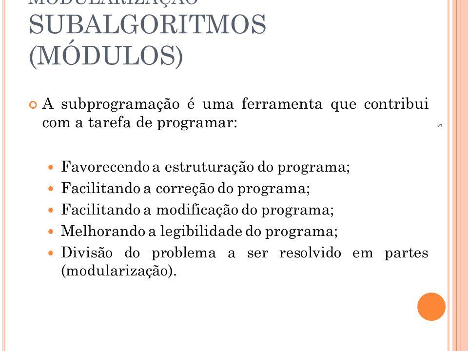 MODULARIZAÇÃO SUBALGORITMOS (MÓDULOS) A subprogramação é uma ferramenta que contribui com a tarefa de programar:  Favorecendo a estruturação do programa;  Facilitando a correção do programa;  Facilitando a modificação do programa;  Melhorando a legibilidade do programa;  Divisão do problema a ser resolvido em partes (modularização).