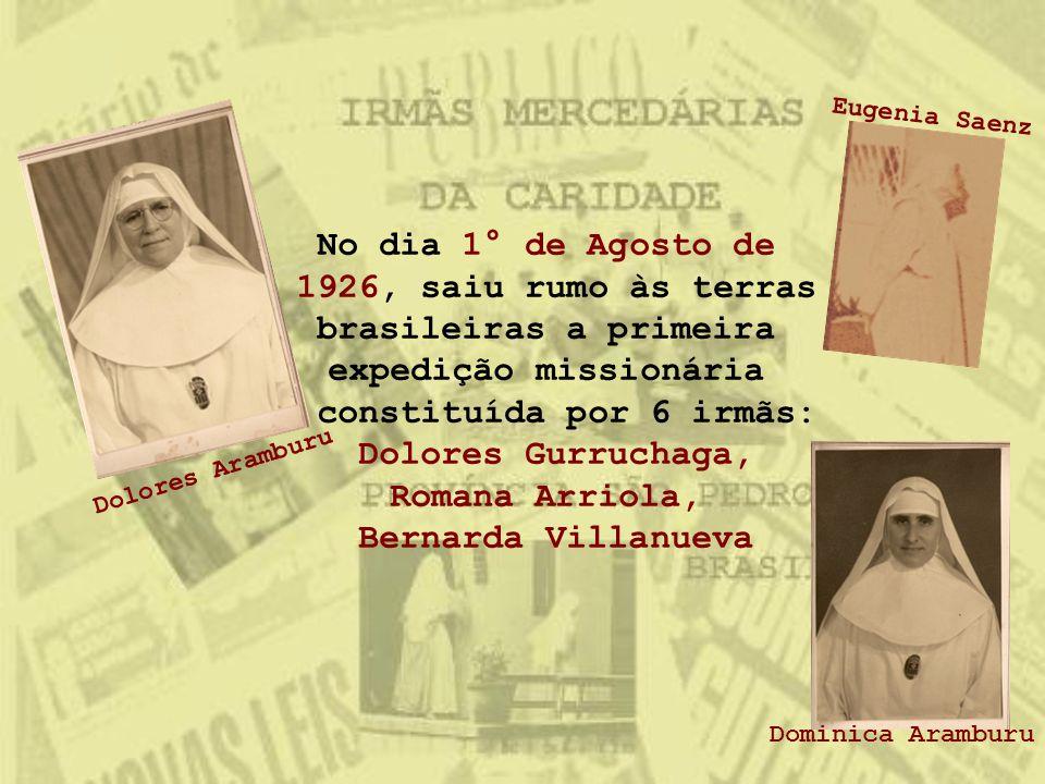 No dia 1° de Agosto de 1926, saiu rumo às terras brasileiras a primeira expedição missionária constituída por 6 irmãs: Dolores Gurruchaga, Romana Arri