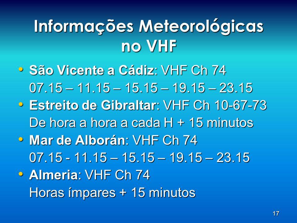 17 Informações Meteorológicas no VHF • São Vicente a Cádiz: VHF Ch 74 07.15 – 11.15 – 15.15 – 19.15 – 23.15 • Estreito de Gibraltar: VHF Ch 10-67-73 D