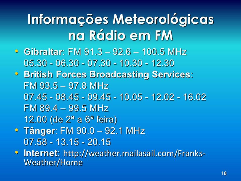 18 Informações Meteorológicas na Rádio em FM • Gibraltar: FM 91.3 – 92.6 – 100.5 MHz 05.30 - 06.30 - 07.30 - 10.30 - 12.30 • British Forces Broadcasti