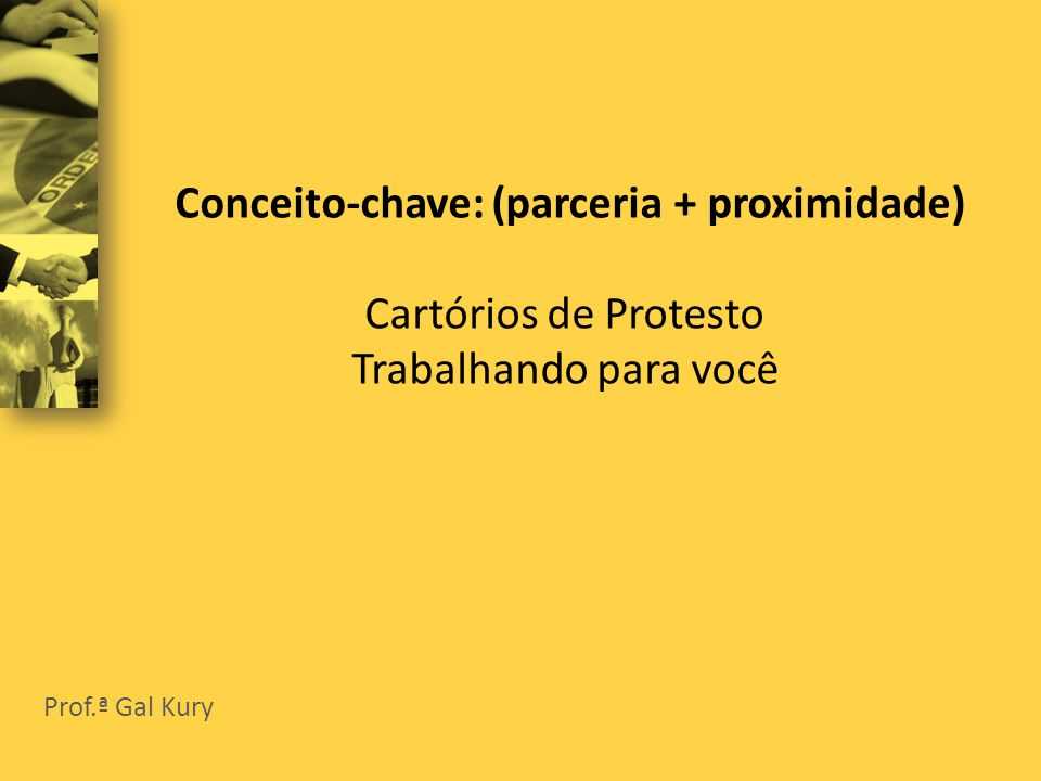 Conceito-chave: (parceria + proximidade) Cartórios de Protesto Trabalhando para você Prof.ª Gal Kury