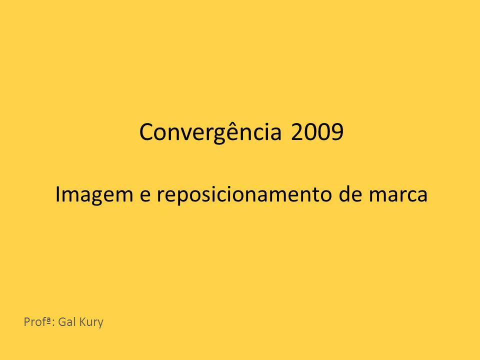 Convergência 2009 Imagem e reposicionamento de marca Profª: Gal Kury