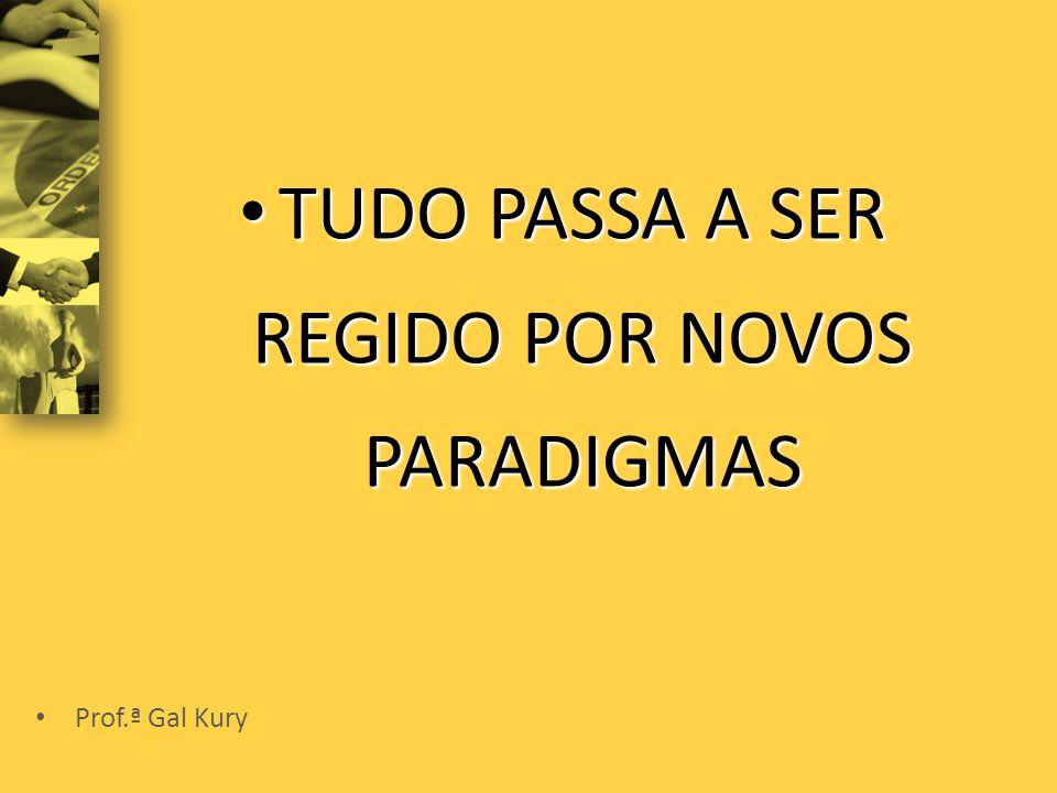 • TUDO PASSA A SER REGIDO POR NOVOS PARADIGMAS • Prof.ª Gal Kury