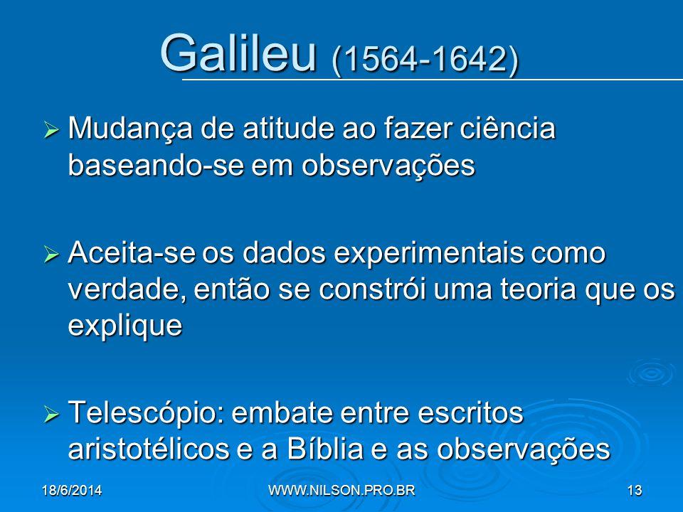 Galileu (1564-1642)  Mudança de atitude ao fazer ciência baseando-se em observações  Aceita-se os dados experimentais como verdade, então se constrói uma teoria que os explique  Telescópio: embate entre escritos aristotélicos e a Bíblia e as observações 18/6/2014WWW.NILSON.PRO.BR13