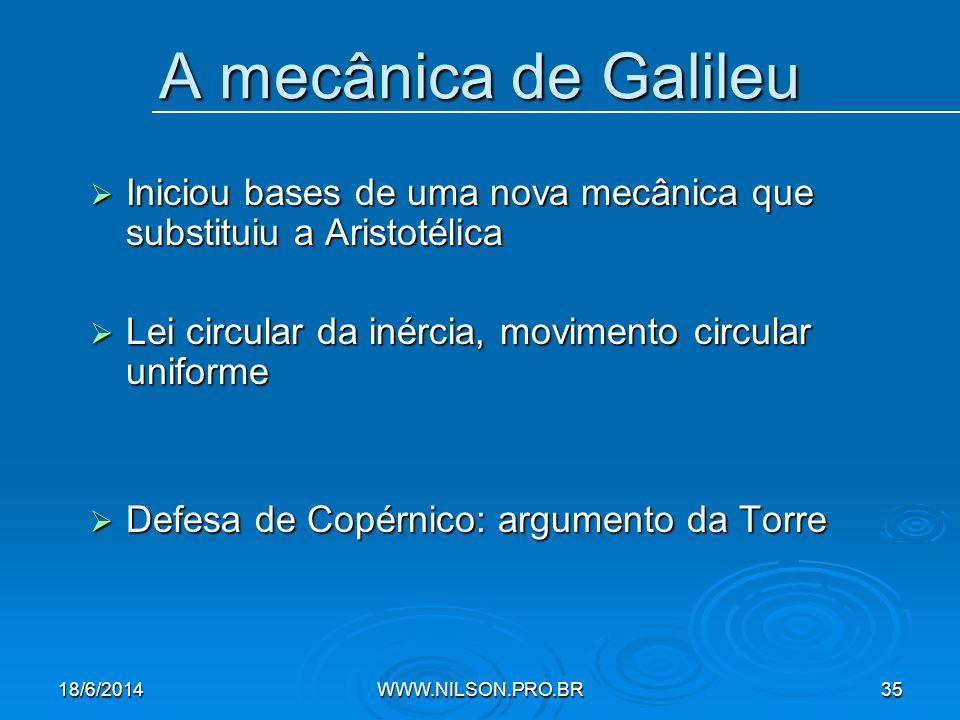 A mecânica de Galileu  Iniciou bases de uma nova mecânica que substituiu a Aristotélica  Lei circular da inércia, movimento circular uniforme  Defesa de Copérnico: argumento da Torre 18/6/2014WWW.NILSON.PRO.BR35