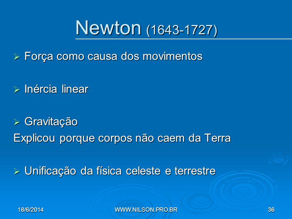 Newton (1643-1727)  Força como causa dos movimentos  Inércia linear  Gravitação Explicou porque corpos não caem da Terra  Unificação da física celeste e terrestre 18/6/2014WWW.NILSON.PRO.BR36