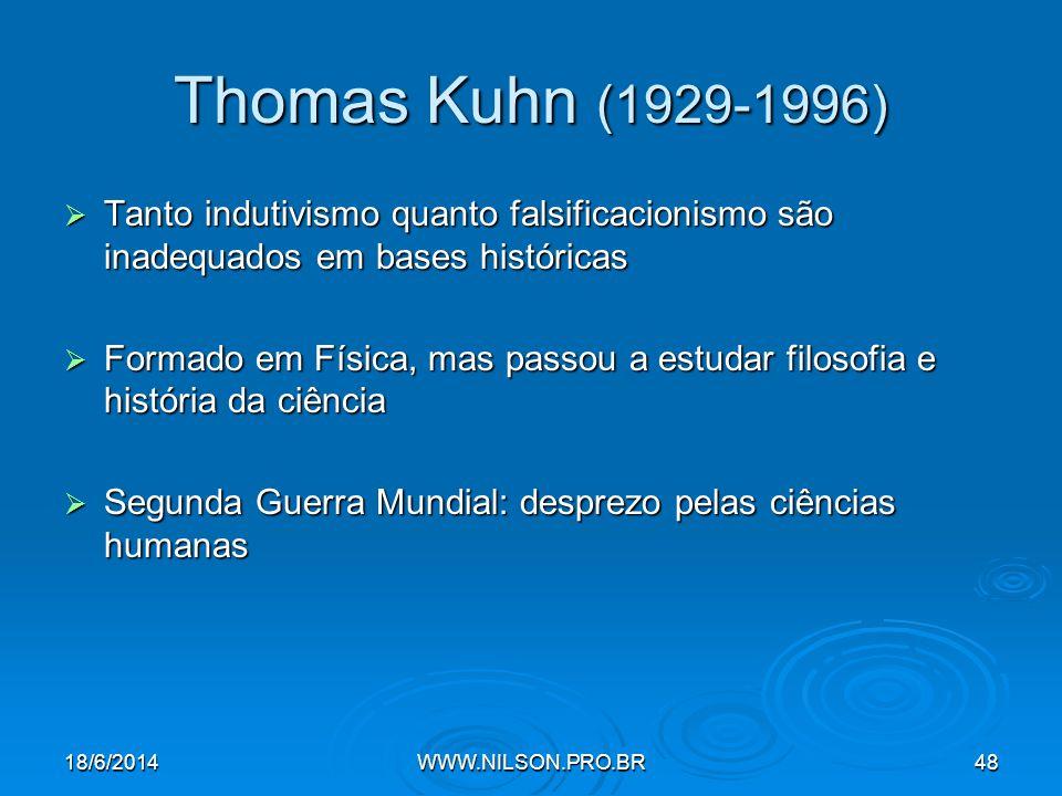 Thomas Kuhn (1929-1996)  Tanto indutivismo quanto falsificacionismo são inadequados em bases históricas  Formado em Física, mas passou a estudar filosofia e história da ciência  Segunda Guerra Mundial: desprezo pelas ciências humanas 18/6/2014WWW.NILSON.PRO.BR48