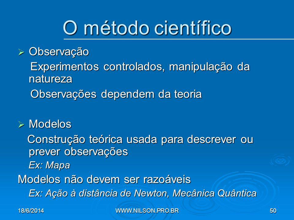 O método científico  Observação Experimentos controlados, manipulação da natureza Experimentos controlados, manipulação da natureza Observações dependem da teoria Observações dependem da teoria  Modelos Construção teórica usada para descrever ou prever observações Construção teórica usada para descrever ou prever observações Ex: Mapa Ex: Mapa Modelos não devem ser razoáveis Ex: Ação à distância de Newton, Mecânica Quântica Ex: Ação à distância de Newton, Mecânica Quântica 18/6/2014WWW.NILSON.PRO.BR50