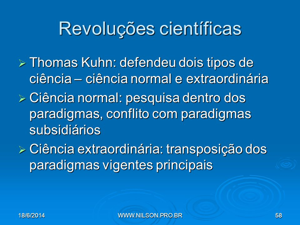 Revoluções científicas  Thomas Kuhn: defendeu dois tipos de ciência – ciência normal e extraordinária  Ciência normal: pesquisa dentro dos paradigmas, conflito com paradigmas subsidiários  Ciência extraordinária: transposição dos paradigmas vigentes principais 18/6/2014WWW.NILSON.PRO.BR58