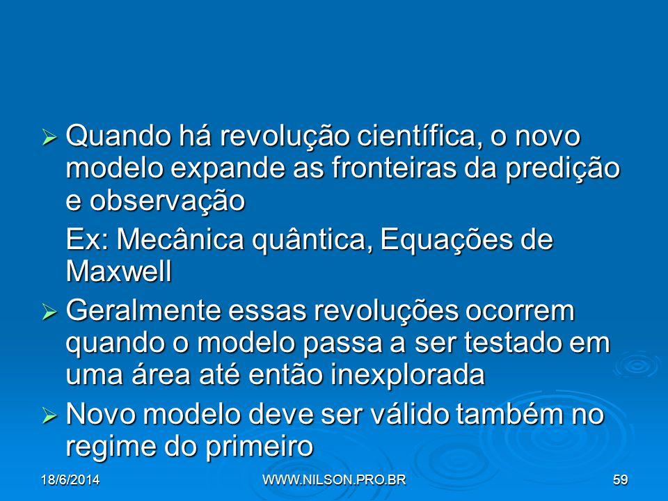  Quando há revolução científica, o novo modelo expande as fronteiras da predição e observação Ex: Mecânica quântica, Equações de Maxwell  Geralmente essas revoluções ocorrem quando o modelo passa a ser testado em uma área até então inexplorada  Novo modelo deve ser válido também no regime do primeiro 18/6/2014WWW.NILSON.PRO.BR59