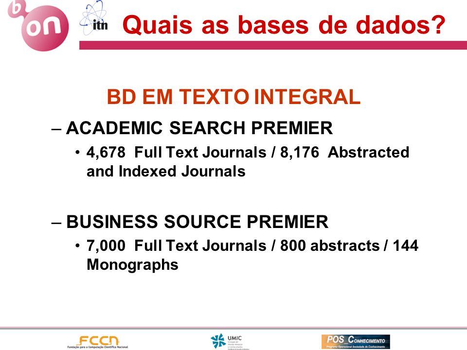 Quais as bases de dados? BD EM TEXTO INTEGRAL –ACADEMIC SEARCH PREMIER •4,678 Full Text Journals / 8,176 Abstracted and Indexed Journals –BUSINESS SOU
