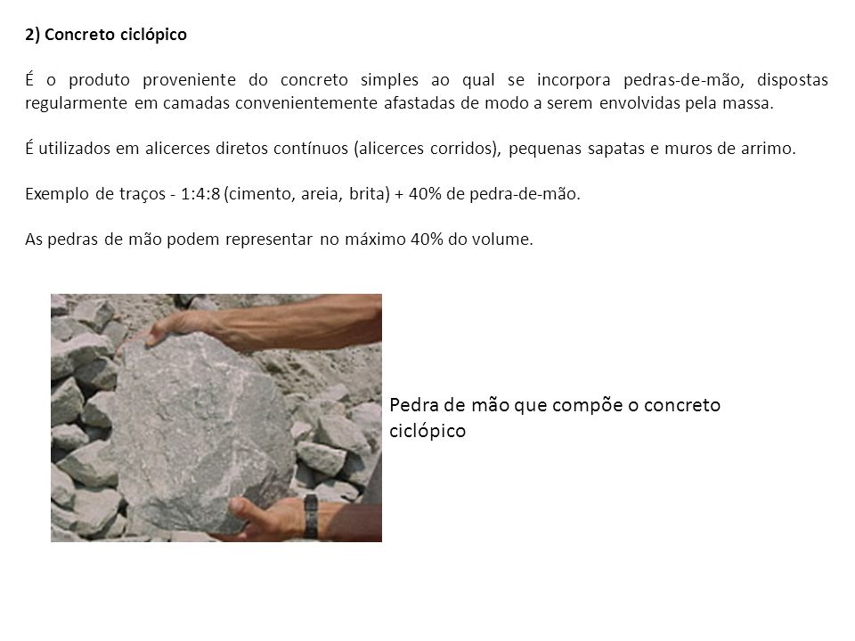 2) Concreto ciclópico É o produto proveniente do concreto simples ao qual se incorpora pedras-de-mão, dispostas regularmente em camadas convenientemen