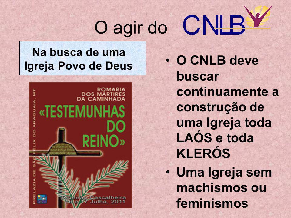O agir do •O CNLB deve buscar continuamente a construção de uma Igreja toda LAÓS e toda KLERÓS •Uma Igreja sem machismos ou feminismos Na busca de uma Igreja Povo de Deus