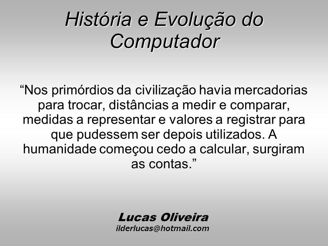 História e Evolução do Computador Nos primórdios da civilização havia mercadorias para trocar, distâncias a medir e comparar, medidas a representar e valores a registrar para que pudessem ser depois utilizados.