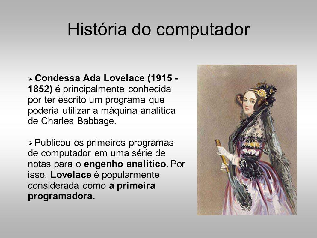 História do computador  Condessa Ada Lovelace (1915 - 1852) é principalmente conhecida por ter escrito um programa que poderia utilizar a máquina analítica de Charles Babbage.