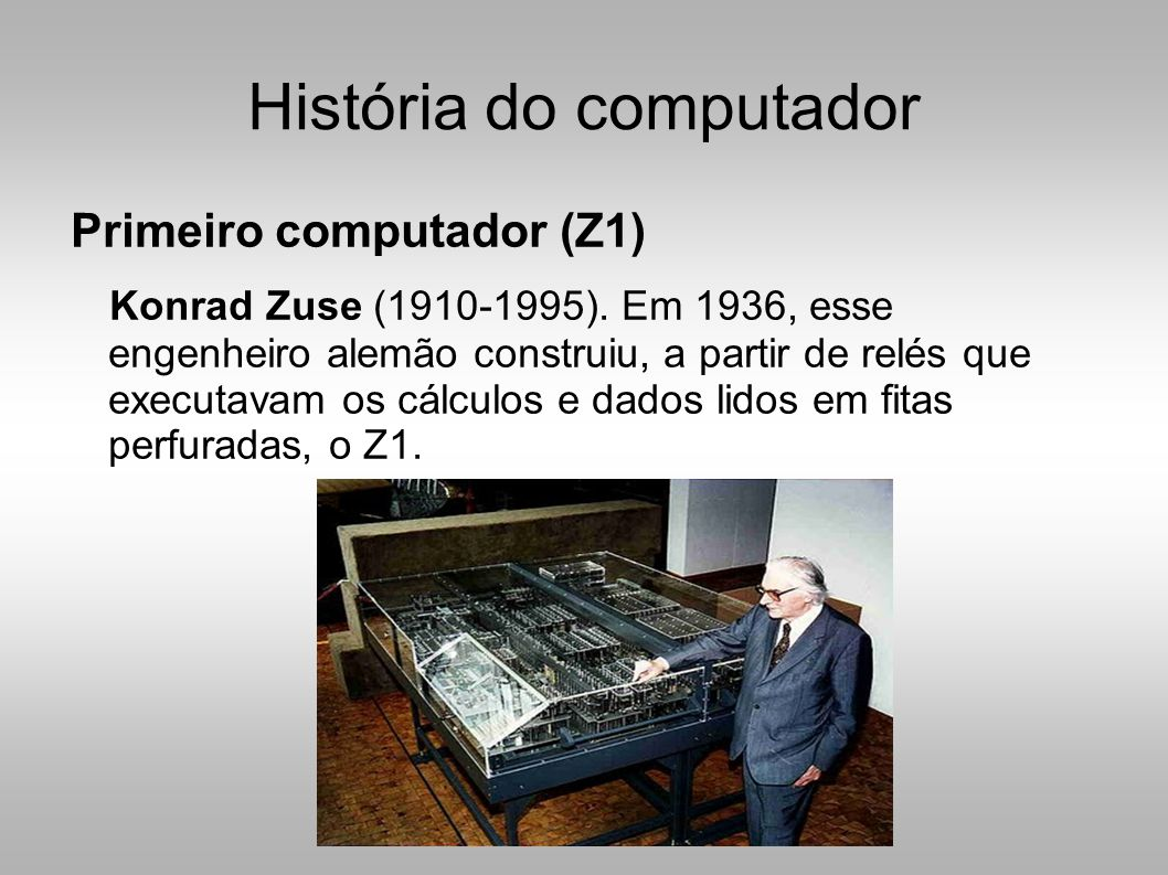História do computador Primeiro computador (Z1) Konrad Zuse (1910-1995).