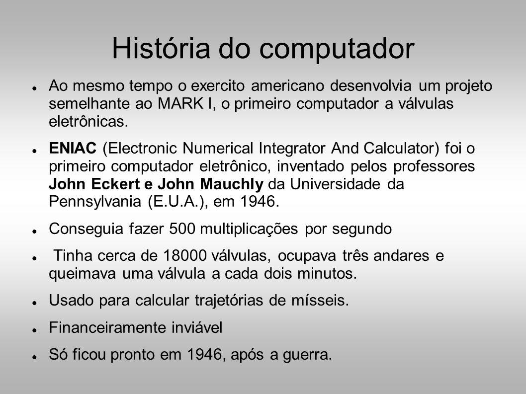  Ao mesmo tempo o exercito americano desenvolvia um projeto semelhante ao MARK I, o primeiro computador a válvulas eletrônicas.