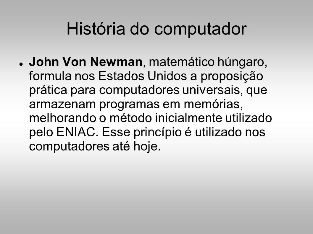 História do computador  John Von Newman, matemático húngaro, formula nos Estados Unidos a proposição prática para computadores universais, que armazenam programas em memórias, melhorando o método inicialmente utilizado pelo ENIAC.