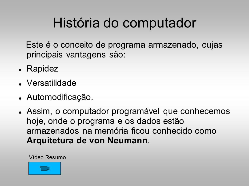 História do computador Este é o conceito de programa armazenado, cujas principais vantagens são:  Rapidez  Versatilidade  Automodificação.