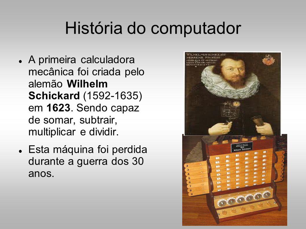 História do computador  A primeira calculadora mecânica foi criada pelo alemão Wilhelm Schickard (1592-1635) em 1623.