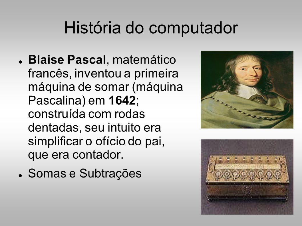História do computador  Blaise Pascal, matemático francês, inventou a primeira máquina de somar (máquina Pascalina) em 1642; construída com rodas dentadas, seu intuito era simplificar o ofício do pai, que era contador.