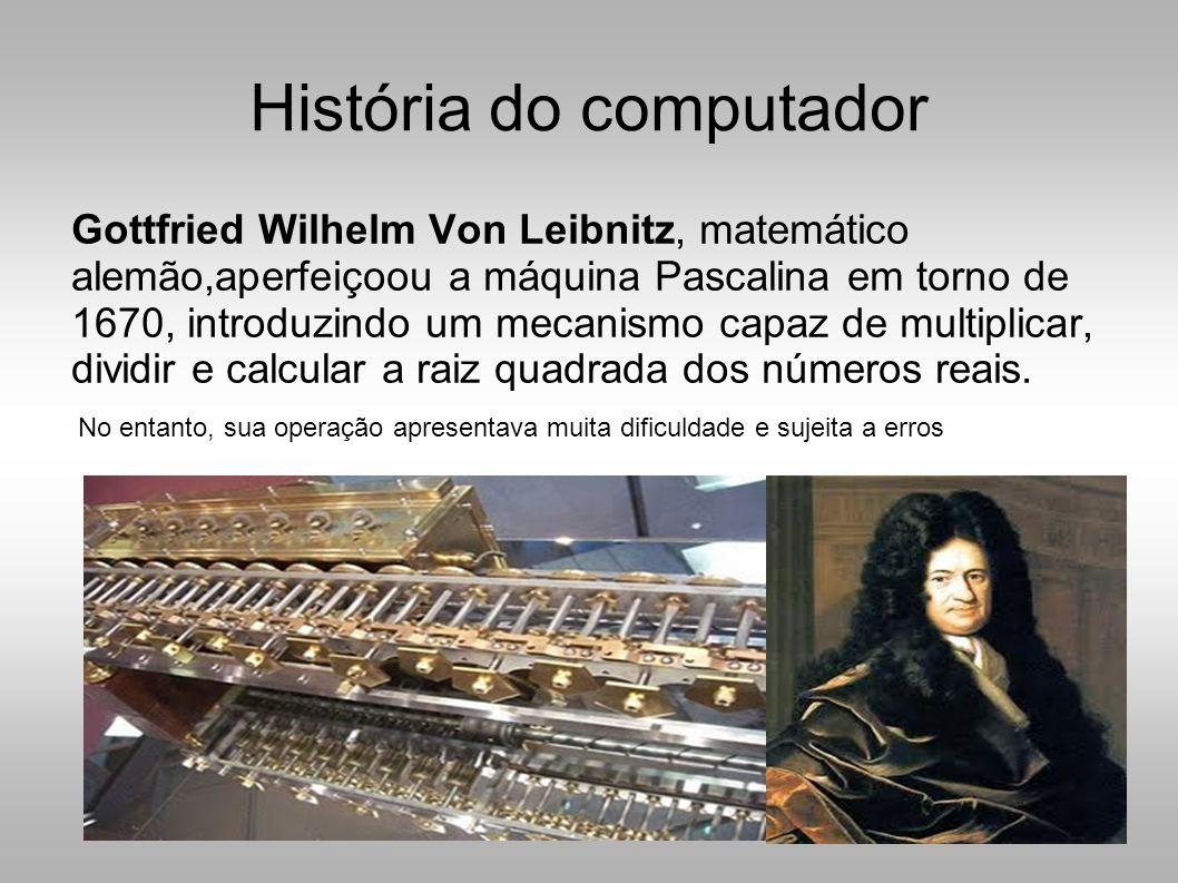 História do computador Gottfried Wilhelm Von Leibnitz, matemático alemão,aperfeiçoou a máquina Pascalina em torno de 1670, introduzindo um mecanismo capaz de multiplicar, dividir e calcular a raiz quadrada dos números reais.