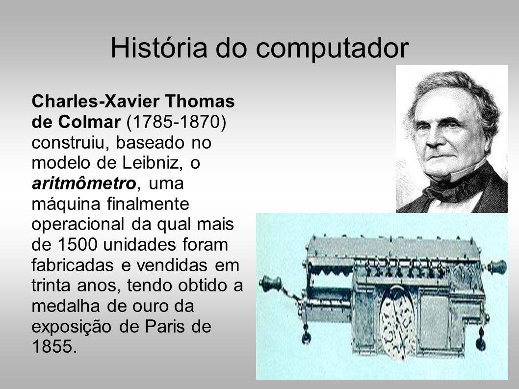 História do computador Charles-Xavier Thomas de Colmar (1785-1870) construiu, baseado no modelo de Leibniz, o aritmômetro, uma máquina finalmente operacional da qual mais de 1500 unidades foram fabricadas e vendidas em trinta anos, tendo obtido a medalha de ouro da exposição de Paris de 1855.