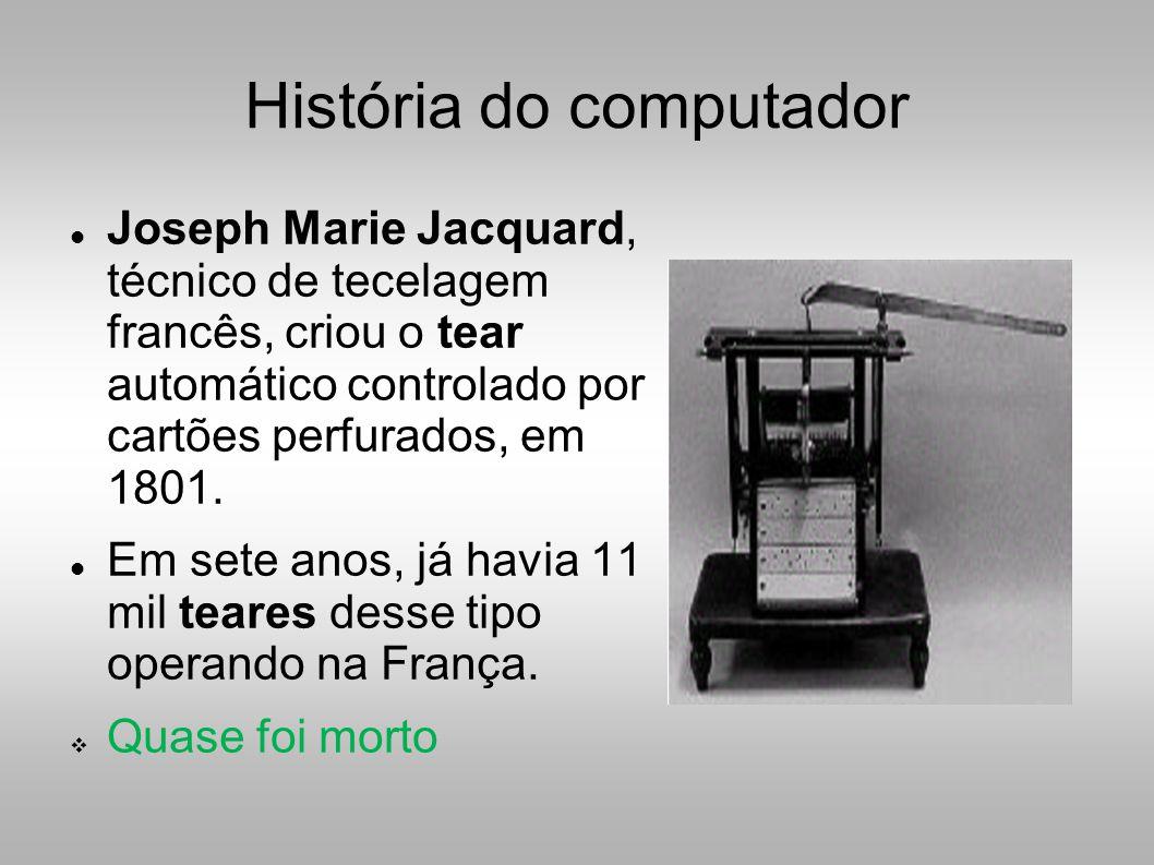 História do computador  Joseph Marie Jacquard, técnico de tecelagem francês, criou o tear automático controlado por cartões perfurados, em 1801.