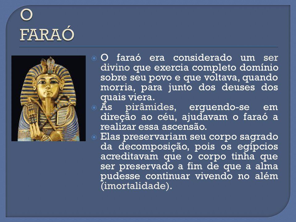  O faraó era considerado um ser divino que exercia completo domínio sobre seu povo e que voltava, quando morria, para junto dos deuses dos quais vier
