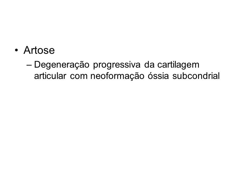 •Artose –Degeneração progressiva da cartilagem articular com neoformação óssia subcondrial