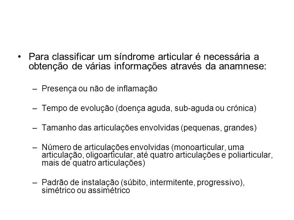 •Para classificar um síndrome articular é necessária a obtenção de várias informações através da anamnese: –Presença ou não de inflamação –Tempo de evolução (doença aguda, sub-aguda ou crónica) –Tamanho das articulações envolvidas (pequenas, grandes) –Número de articulações envolvidas (monoarticular, uma articulação, oligoarticular, até quatro articulações e poliarticular, mais de quatro articulações) –Padrão de instalação (súbito, intermitente, progressivo), simétrico ou assimétrico