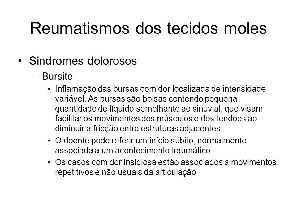 Reumatismos dos tecidos moles •Sindromes dolorosos –Bursite •Inflamação das bursas com dor localizada de intensidade variável.