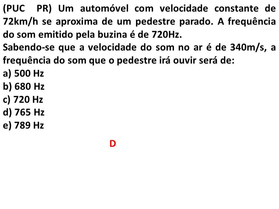 (PUC PR) Um automóvel com velocidade constante de 72km/h se aproxima de um pedestre parado. A frequência do som emitido pela buzina é de 720Hz. Sabend