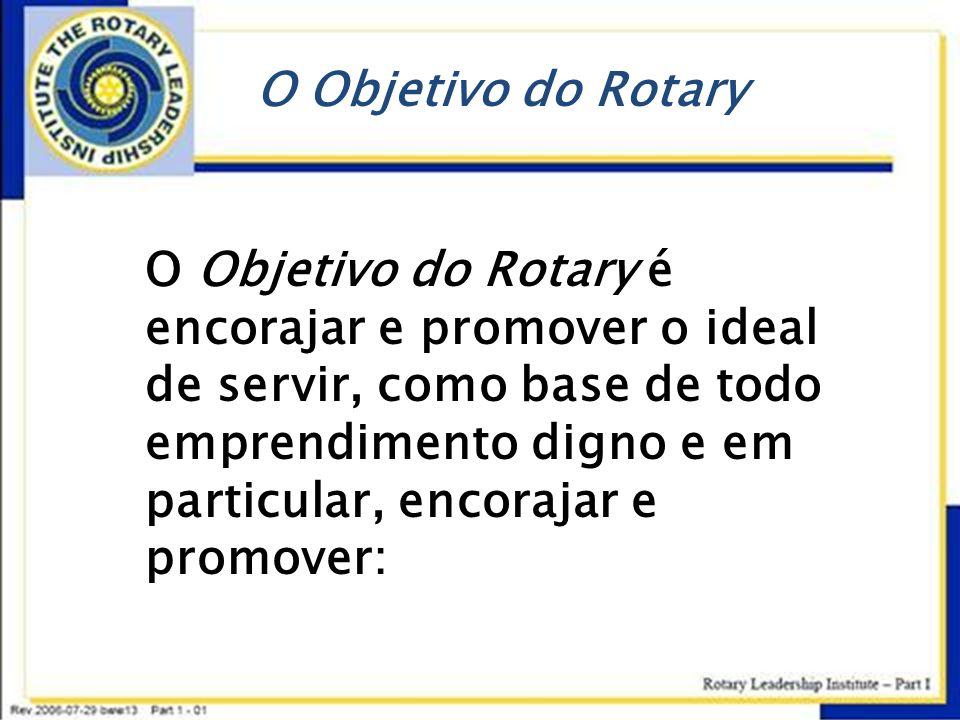 O Objetivo do Rotary O Objetivo do Rotary é encorajar e promover o ideal de servir, como base de todo emprendimento digno e em particular, encorajar e