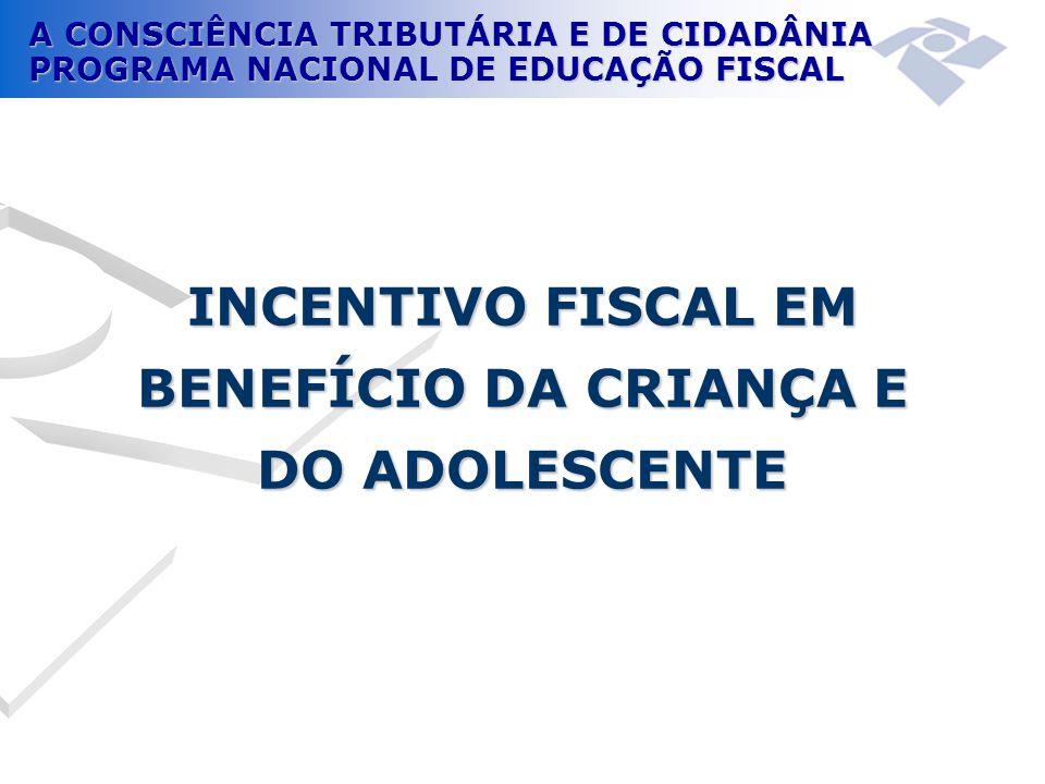 A CONSCIÊNCIA TRIBUTÁRIA E DE CIDADÂNIA PROGRAMA NACIONAL DE EDUCAÇÃO FISCAL INCENTIVO FISCAL EM BENEFÍCIO DA CRIANÇA E DO ADOLESCENTE