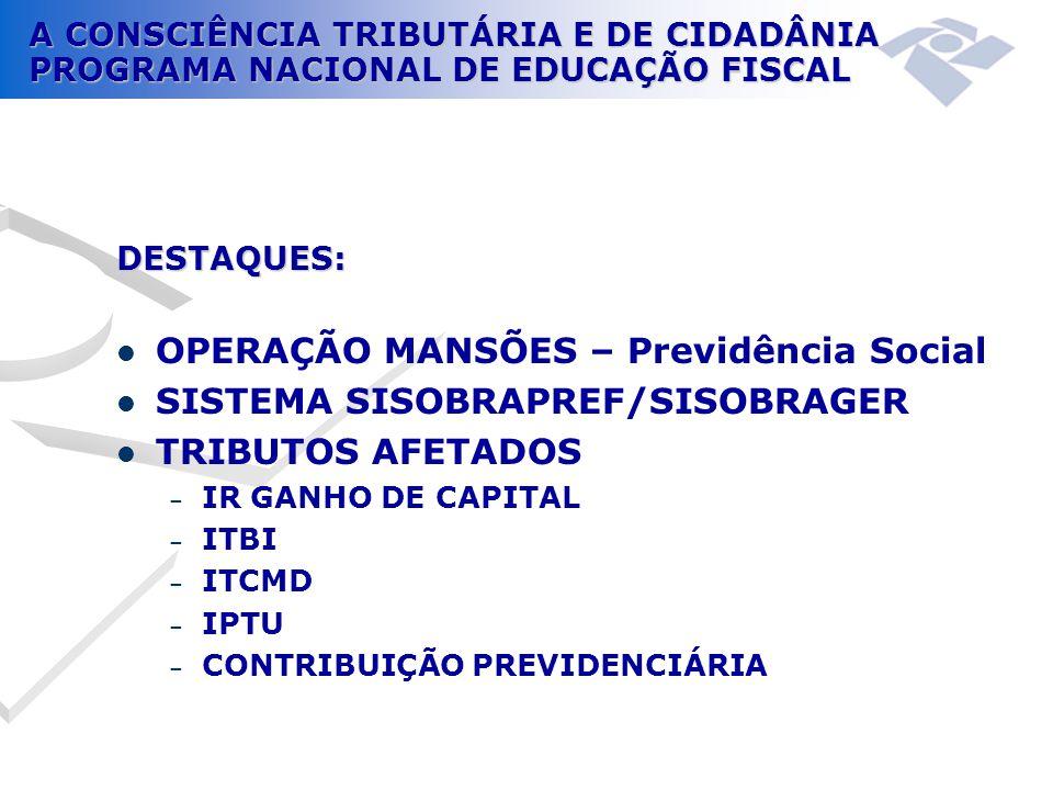 A CONSCIÊNCIA TRIBUTÁRIA E DE CIDADÂNIA PROGRAMA NACIONAL DE EDUCAÇÃO FISCAL DESTAQUES:  OPERAÇÃO MANSÕES – Previdência Social  SISTEMA SISOBRAPREF/