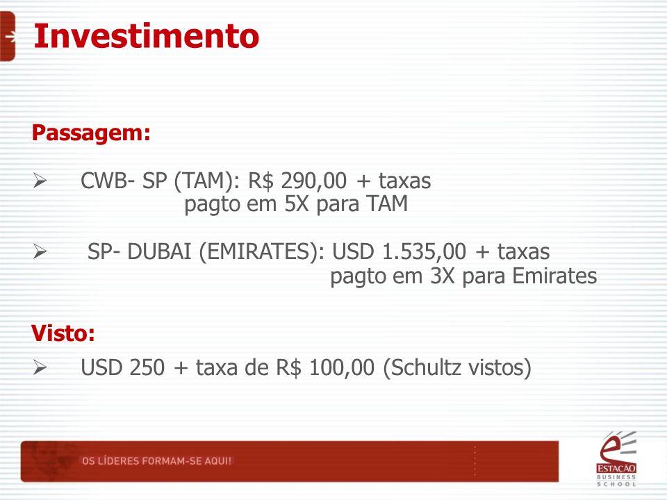Investimento Passagem:  CWB- SP (TAM): R$ 290,00 + taxas pagto em 5X para TAM  SP- DUBAI (EMIRATES): USD 1.535,00 + taxas pagto em 3X para Emirates Visto:  USD 250 + taxa de R$ 100,00 (Schultz vistos)