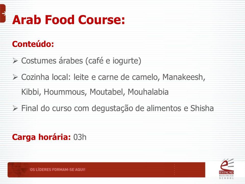 Arab Food Course: Conteúdo:  Costumes árabes (café e iogurte)  Cozinha local: leite e carne de camelo, Manakeesh, Kibbi, Hoummous, Moutabel, Mouhalabia  Final do curso com degustação de alimentos e Shisha Carga horária: 03h