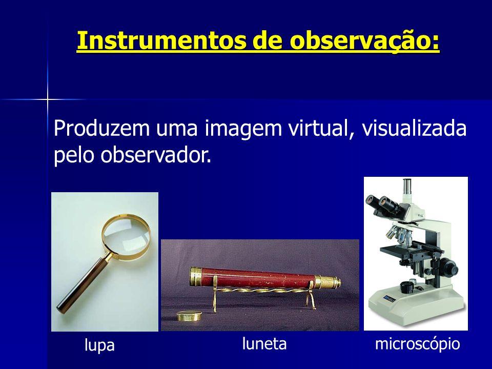 Instrumentos de observação: Produzem uma imagem virtual, visualizada pelo observador. lupa lunetamicroscópio