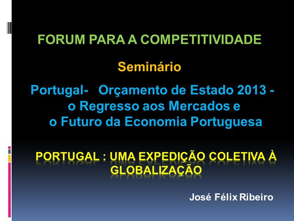 FORUM PARA A COMPETITIVIDADE Portugal- Orçamento de Estado 2013 - o Regresso aos Mercados e o Futuro da Economia Portuguesa Seminário José Félix Ribeiro