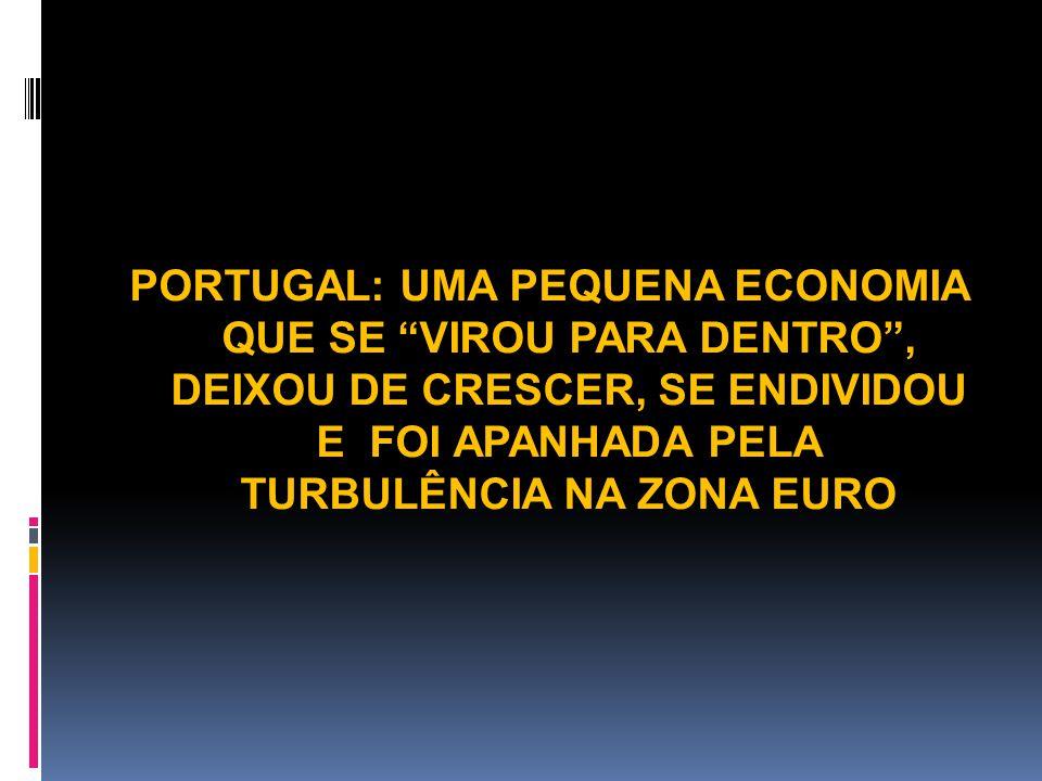 PORTUGAL: UMA PEQUENA ECONOMIA QUE SE VIROU PARA DENTRO , DEIXOU DE CRESCER, SE ENDIVIDOU E FOI APANHADA PELA TURBULÊNCIA NA ZONA EURO