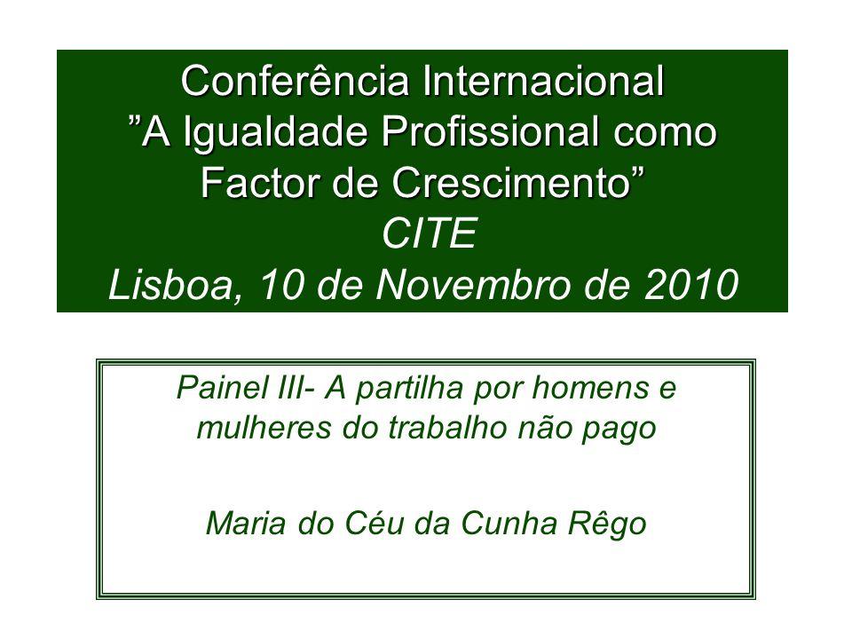 Conferência Internacional A Igualdade Profissional como Factor de Crescimento Conferência Internacional A Igualdade Profissional como Factor de Crescimento CITE Lisboa, 10 de Novembro de 2010 Painel III- A partilha por homens e mulheres do trabalho não pago Maria do Céu da Cunha Rêgo