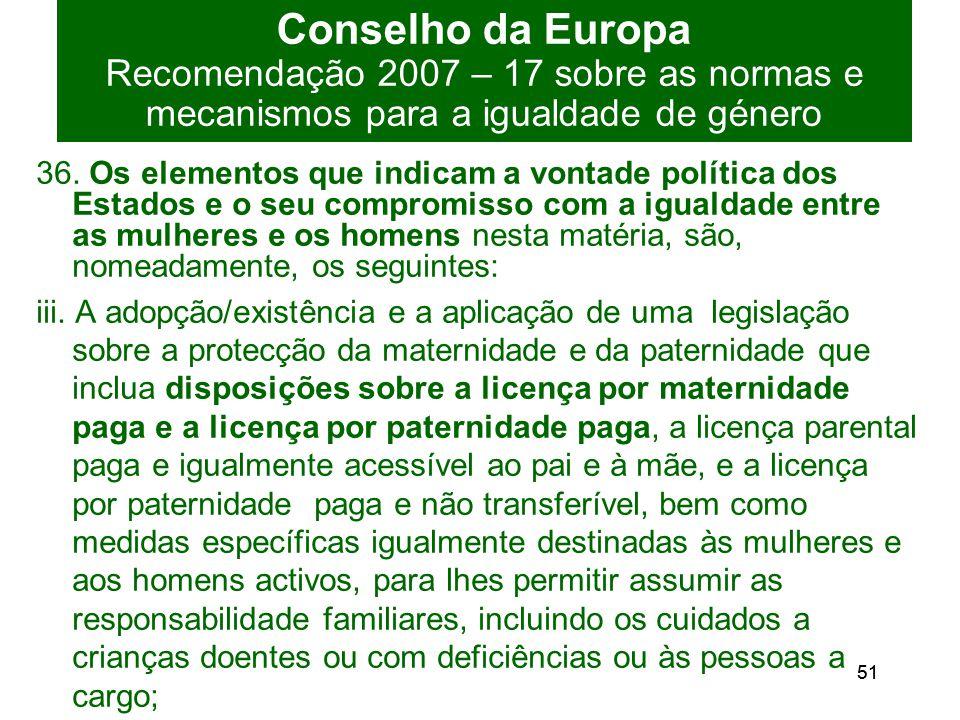 51 Conselho da Europa Recomendação 2007 – 17 sobre as normas e mecanismos para a igualdade de género 36.
