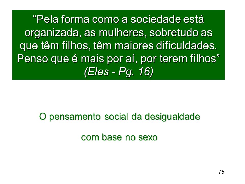 75 Pela forma como a sociedade está organizada, as mulheres, sobretudo as que têm filhos, têm maiores dificuldades.