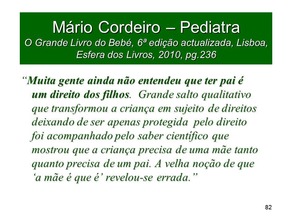82 Mário Cordeiro – Pediatra O Grande Livro do Bebé, 6ª edição actualizada, Lisboa, Esfera dos Livros, 2010, pg.236 Muita gente ainda não entendeu que ter pai é um direito dos filhos.