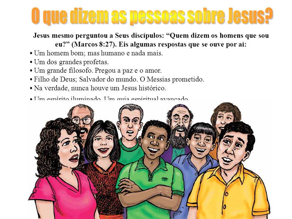 Jesus mesmo perguntou a Seus discípulos: Quem dizem os homens que sou eu? (Marcos 8:27).