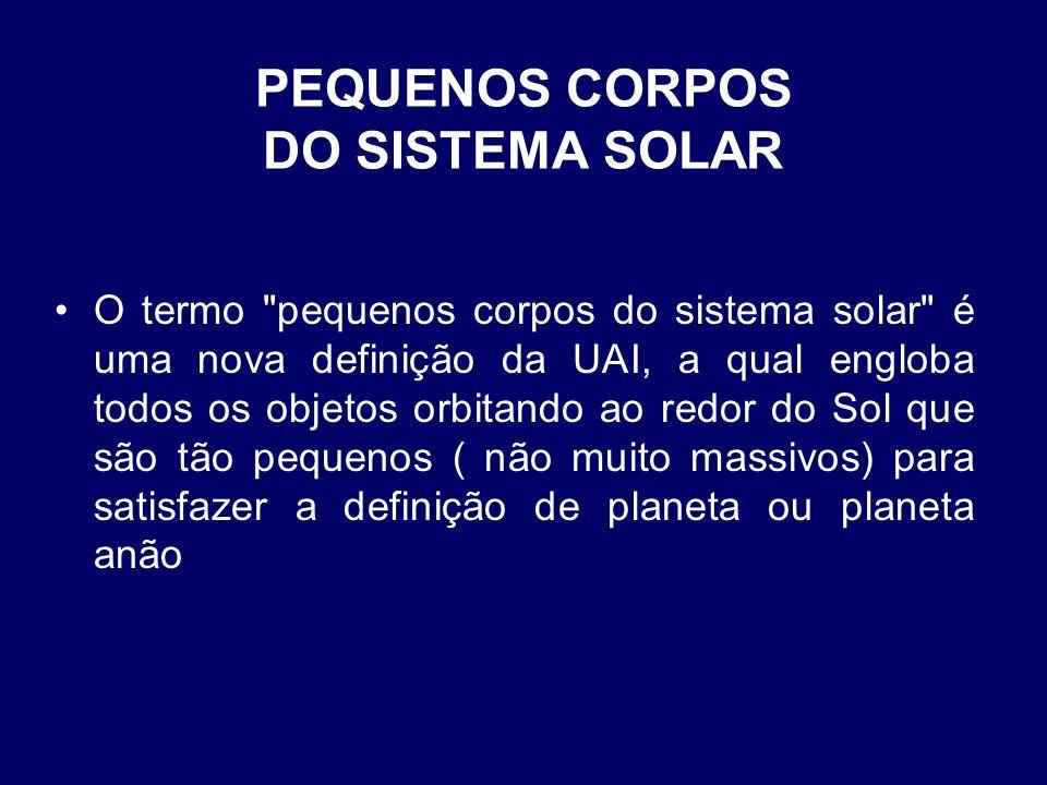 PEQUENOS CORPOS DO SISTEMA SOLAR •O termo pequenos corpos do sistema solar é uma nova definição da UAI, a qual engloba todos os objetos orbitando ao redor do Sol que são tão pequenos ( não muito massivos) para satisfazer a definição de planeta ou planeta anão